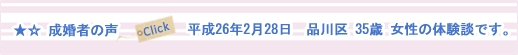東京都品川区の女性(35歳・大卒・会社員)が男性(44歳・専門卒・会社経営)と平成26年2月28日に成婚した体験談